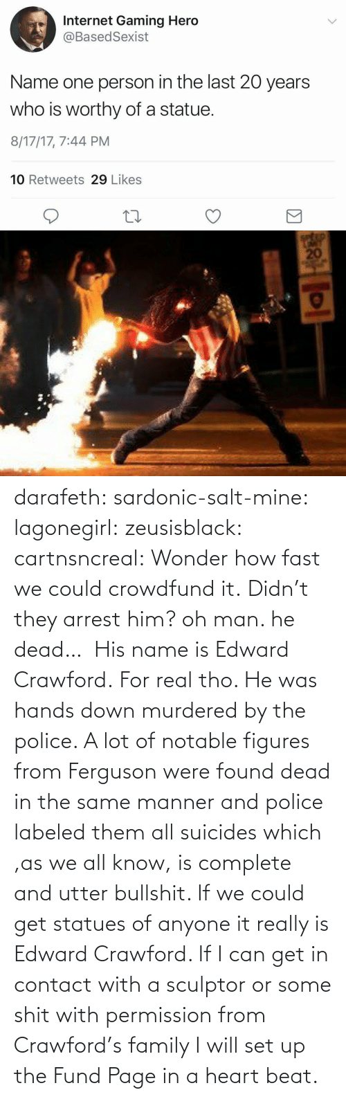 In A: darafeth: sardonic-salt-mine:  lagonegirl:  zeusisblack:  cartnsncreal:   Wonder how fast we could crowdfund it.    Didn't they arrest him?  oh man. he dead…   His name is Edward Crawford.   For real tho. He was hands down murdered by the police. A lot of notable figures from Ferguson were found dead in the same manner and police labeled them all suicides which ,as we all know, is complete and utter bullshit.  If we could get statues of anyone it really is Edward Crawford. If I can get in contact with a sculptor or some shit with permission from Crawford's family I will set up the Fund Page in a heart beat.