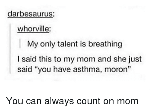 "Asthma, Mom, and Can: darbesaurus:  whorville:  My only talent is breathing  I said this to my mom and she just  said ""you have asthma, moron"" You can always count on mom"