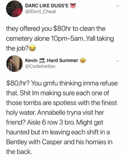 Being Alone, Casper, and Shit: DARC LIKE DUSS'E  @iDont_Cheat  they offered you $80hr to clean the  cemetery alone 10pm-5am.Yall taking  the job?  Kevin sON Hard Summer  @CodeineKev  $80/hr? You gmfu thinking imma refuse  that. Shit Im making sure each one of  those tombs are spotless with the finest  holy water. Annabelle tryna visit her  friend? Aisle 6 row 3 bro. Might get  haunted but im leaving each shift in a  Bentley with Casper and his homies in  the back.