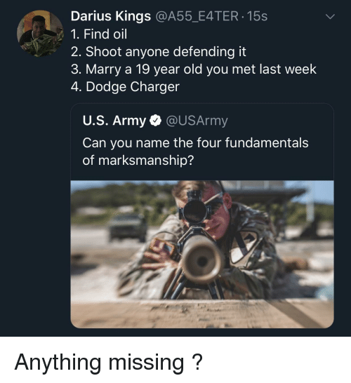 Army, Dodge, and Old: Darius Kings @A55_E4TER 15s  1. Find oil  2. Shoot anyone defending it  3. Marry a 19 year old you met last week  4. Dodge Charger  U.S. Army @USArmy  Can you name the four fundamental:s  of marksmanship? Anything missing ?