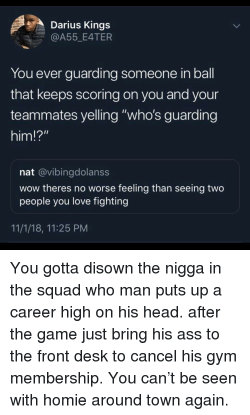 "Ass, Gym, and Head: Darius Kings  @A55 E4TER  You ever guarding someone in ball  that keeps scoring on you and your  teammates yelling ""who's guarding  him!?""  nat @vibingdolanss  wow theres no worse feeling than seeing two  people you love fighting  11/1/18, 11:25 PM You gotta disown the nigga in the squad who man puts up a career high on his head. after the game just bring his ass to the front desk to cancel his gym membership. You can't be seen with homie around town again."