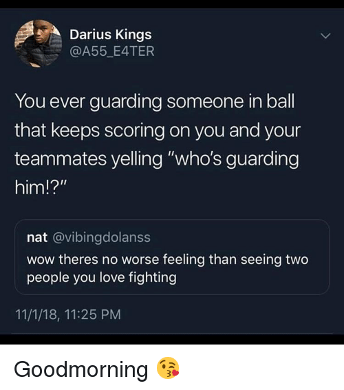 """Love, Wow, and Dank Memes: Darius Kings  @A55_E4TER  You ever guarding someone in ball  that keeps scoring on you and your  teammates yelling """"who's guarding  him!?""""  nat @vibingdolanss  wow theres no worse feeling than seeing two  people you love fighting  11/1/18, 11:25 PM Goodmorning 😘"""