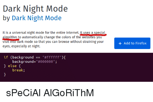"""websites: Dark Night Mode  by Dark Night Mode  It is a universal night mode for the entire Internet. it uses a special  change the colors of the websites you  algorithm to automatically  viSit into dark mode so that you can browse without straining your  eyes, especially at night.  +Add to Firefox  if  (background  """"#ffffff""""){  -  background-""""#000000""""  else t  break; sPeCiAl AlGoRiThM"""