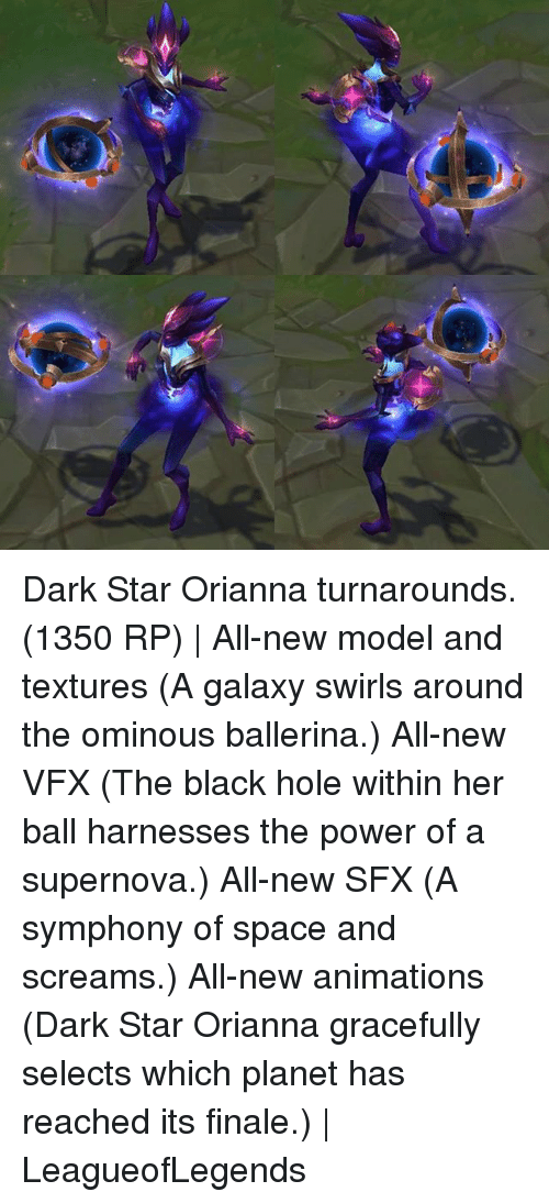 supernova: Dark Star Orianna turnarounds. (1350 RP) | All-new model and textures (A galaxy swirls around the ominous ballerina.) All-new VFX (The black hole within her ball harnesses the power of a supernova.) All-new SFX (A symphony of space and screams.) All-new animations (Dark Star Orianna gracefully selects which planet has reached its finale.) | LeagueofLegends