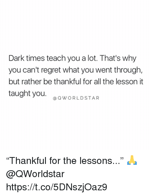 "Regret, All The, and Dark: Dark times teach you a lot. That's why  you can't regret what you went through,  but rather be thankful for all the lesson it  taught you.  @ QWORLDSTAR ""Thankful for the lessons..."" 🙏 @QWorldstar https://t.co/5DNszjOaz9"