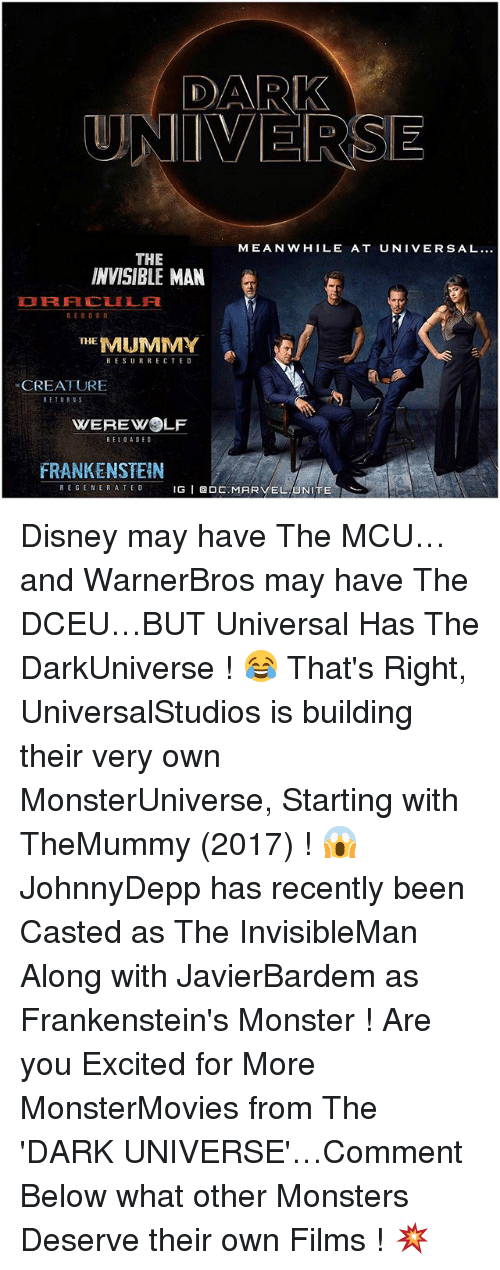 regenerate: DARK  UNIVERSE  MEANWHILE AT UNIVERSAL...  THE  INVISIBLE MAN  RE 8 OR  THE  MUMMY  RESURRECTED  CREATURE  RETURNS  WEREWOLF  RELOADED  FRANKENSTEIN  REGENERATE D  IG  I Q O  MAR  EL UNITE Disney may have The MCU…and WarnerBros may have The DCEU…BUT Universal Has The DarkUniverse ! 😂 That's Right, UniversalStudios is building their very own MonsterUniverse, Starting with TheMummy (2017) ! 😱 JohnnyDepp has recently been Casted as The InvisibleMan Along with JavierBardem as Frankenstein's Monster ! Are you Excited for More MonsterMovies from The 'DARK UNIVERSE'…Comment Below what other Monsters Deserve their own Films ! 💥