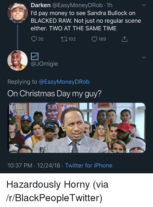Blackpeopletwitter, Christmas, and Horny: Darken @EasyMoneyDRob.1h  I'd pay money to see Sandra Bullock on  BLACKED RAW. Not just no regular scene  either. TWO AT THE SAME TIME  R ugping to be free soo?  35  102  JOmigie  Replying to @EasyMoneyDRob  On Christmas Day my guy?  FIRS  TA  lina  FI  10:37 PM 12/24/18 Twitter for iPhone Hazardously Horny (via /r/BlackPeopleTwitter)