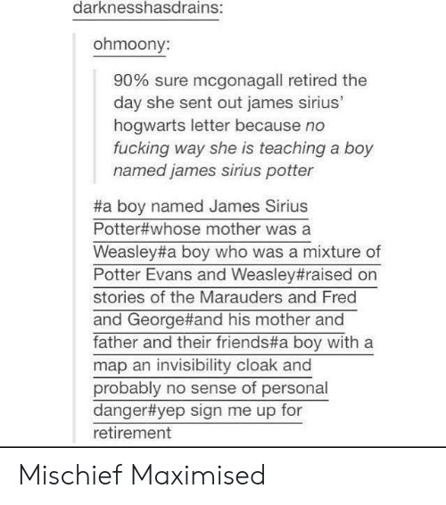 Sign Me Up: darknesshasdrains:  ohmoony:  90% sure mcgonag all retired the  day she sent out james sirius'  hogwarts letter because no  fucking way she is teaching a boy  named james sirius potter  #a boy named James Sirius  Potter#whose mother was a  Weasley#a boy who was a mixture of  Potter Evans and Weasley#raised on  stories of the Marauders and Fred  and George#and his mother and  father and their friends#a boy with a  map an invisibility cloak and  probably no sense of personal  danger#yep sign me up for  retirement Mischief Maximised