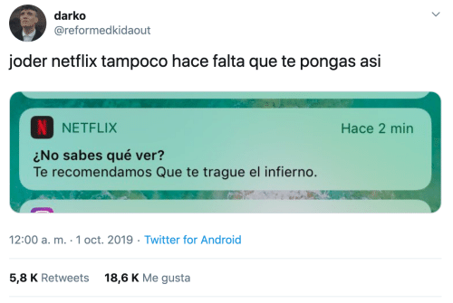 gusta: darko  @reformedkidaout  joder netflix tampoco hace falta que te pongas asi  NETFLIX  Hace 2 min  No sabes qué ver?  Te recomendamos Que te trague el infierno.  12:00 a. m. 1 oct. 2019 Twitter for Android  5,8 K Retweets  18,6 K Me gusta