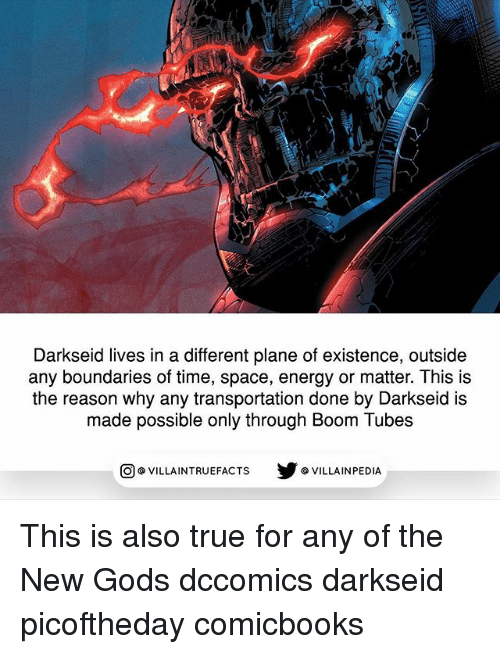 Energy, Memes, and True: Darkseid lives in a different plane of existence, outside  any boundaries of time, space, energy or matter. This is  the reason why any transportation done by Darkseid is  made possible only through Boom Tubes  回@VILLA IN TRUEFACTS  步@VILLA IN PEDI This is also true for any of the New Gods dccomics darkseid picoftheday comicbooks