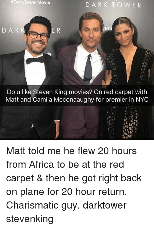 charismatic:  #DarkTowerMovie  DARK TOWER  DAR  rkTo  Do u like Steven King movies? On red carpet with  Matt and Camila Mcconaaughy for premier in NYC Matt told me he flew 20 hours from Africa to be at the red carpet & then he got right back on plane for 20 hour return. Charismatic guy. darktower stevenking