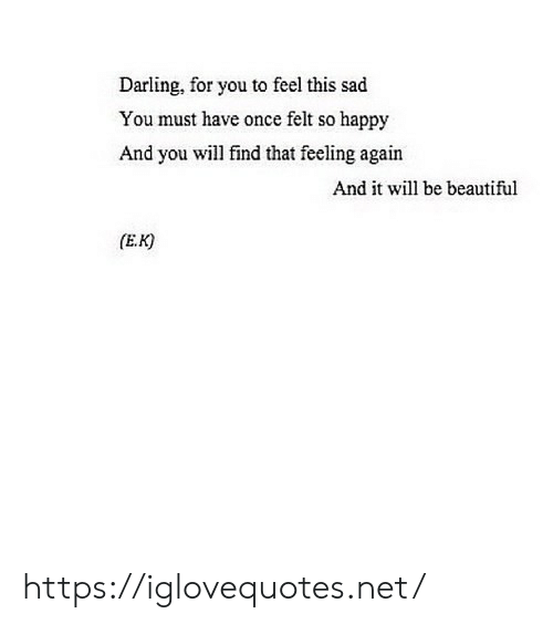 Beautiful, Happy, and Sad: Darling, for you to feel this sad  You must have once felt so happy  And you will find that feeling again  And it will be beautiful  (E.K) https://iglovequotes.net/