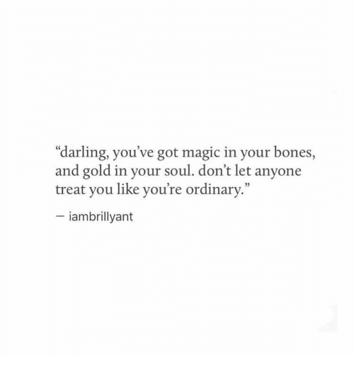 "Bones, Magic, and Got: ""darling, you've got magic in your bones,  and gold in your soul. don't let anyone  treat you like you're ordinary.""  - iambrillyant"