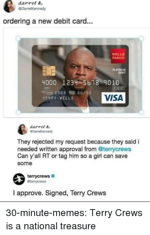 Terry Crews: darrel h.  @DarrelKennedy  ordering a new debit card...  WELL  FARGO  LATINUM  4000 1234 5b 18 9010  VISA  HENRY VELLS  darret k  They rejected my request because they said i  needed written approval from @terrycrews  Can y'all RT or tag him so a girl can save  some  terrycrews  Gterrycrews  I approve. Signed, Terry Crews 30-minute-memes:  Terry Crews is a national treasure