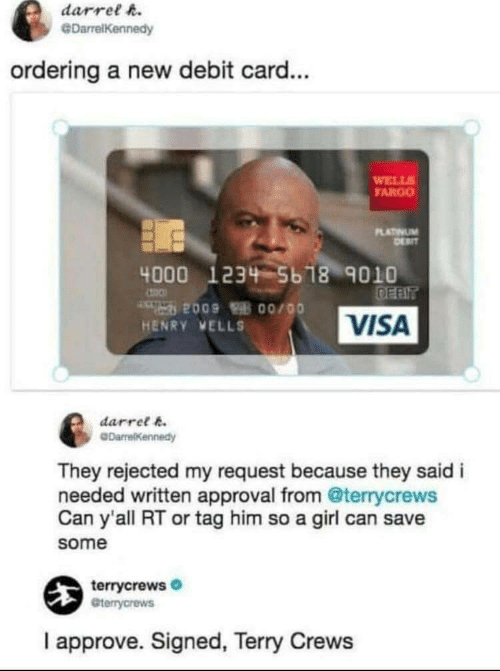 Terry Crews, Fargo, and Girl: darrel h.  @DarrelKennedy  ordering a new debit card...  WELL  FARGO  LATINUM  4000 1234 5b 18 9010  VISA  HENRY VELLS  darret k  They rejected my request because they said i  needed written approval from @terrycrews  Can y'all RT or tag him so a girl can save  some  terrycrews  Gterrycrews  I approve. Signed, Terry Crews
