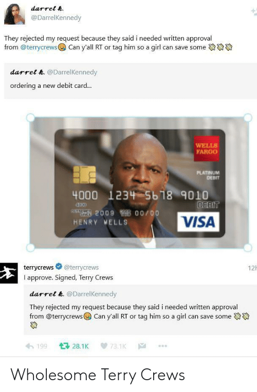 platinum: darrel h.  @DarrelKennedy  They rejected my request because they said i needed written approval  from @terrycrews  Can y'all RT or tag him so a girl can save some  darrel h. @DarrelKennedy  ordering  a new debit card...  WELLS  FARGO  PLATINUM  DEBIT  4000 1234 5b18 9010  DEBIT  209 00/00  VISA  HENRY MELLS  12  @terrycrews  terrycrews  I approve. Signed, Terry Crews  darrel h. @DarrelKennedy  They rejected my request because they said i needed written approval  from @terrycrews Can y'all RT or tag him so a girl can save some  128.1K  199  73.1K  |A Wholesome Terry Crews