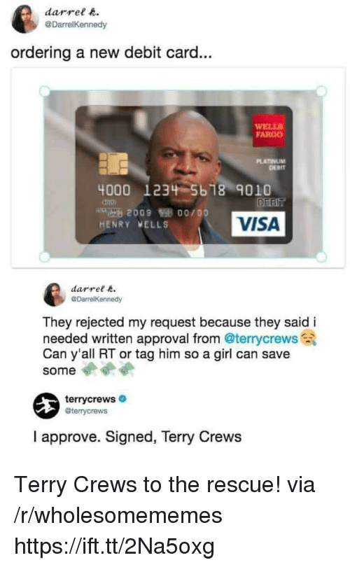 Terry Crews, Fargo, and Girl: darrel t  @DarrelKennedy  ordering a new debit card...  ELLS  FARGO  PLATINUM  DERIT  4000 1234 5b 18 9010  VISA  HENRY VELLS  darrel  They rejected my request because they said i  needed written approval from @terrycrews  Can y'all RT or tag him so a girl can save  some  terrycrews  @terrycrews  I approve. Signed, Terry Crews Terry Crews to the rescue! via /r/wholesomememes https://ift.tt/2Na5oxg