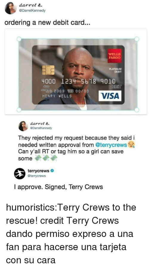 Reddit, Terry Crews, and Tumblr: darrel t  @DarrelKennedy  ordering a new debit card...  ELLS  FARGO  PLATINUM  DERIT  4000 1234 5b 18 9010  VISA  HENRY VELLS  darrel  They rejected my request because they said i  needed written approval from @terrycrews  Can y'all RT or tag him so a girl can save  some  terrycrews  @terrycrews  I approve. Signed, Terry Crews humoristics:Terry Crews to the rescue! credit Terry Crews dando permiso expreso a una fan para hacerse una tarjeta con su cara