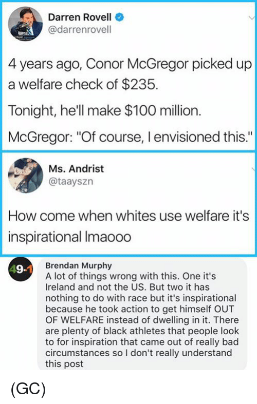 """Anaconda, Bad, and Conor McGregor: Darren Rovell  @darrenrovell  4 years ago, Conor McGregor picked up  a welfare check of $235.  Tonight, he'll make $100 million.  McGregor: """"Of course, I envisioned this.""""  Ms. Andrist  @taayszn  How come when whites use welfare it's  inspirational Imaooo  Brendan Murphy  A lot of things wrong with this. One it's  Ireland and not the US. But two it has  nothing to do with race but it's inspirational  because he took action to get himself OUT  OF WELFARE instead of dwelling init. There  are plenty of black athletes that people look  to for inspiration that came out of really bad  circumstances so I don't really understand  this post  19-1 (GC)"""