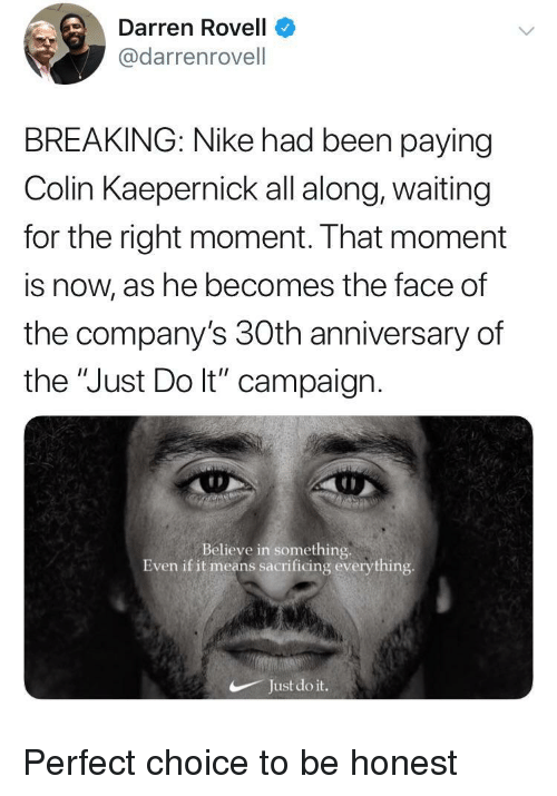 """Darren: Darren Rovell  @darrenrovell  BREAKING: Nike had been paying  Colin Kaepernick all along, waiting  for the right moment. That moment  is now, as he becomes the face of  the company's 30th anniversary of  the """"Just Do lt"""" campaign  Believe in something.  Even if it means sacrificing everything  Just do it. Perfect choice to be honest"""