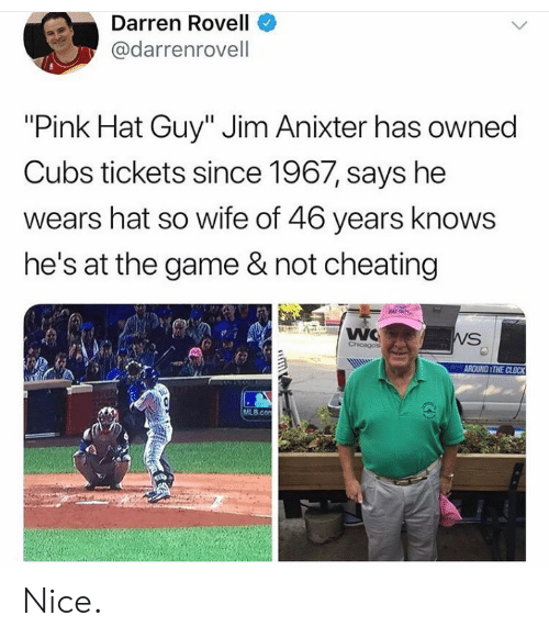 "Cubs: Darren Rovell  @darrenrovell  ""Pink Hat Guy"" Jim Anixter has owned  Cubs tickets since 1967, says he  wears hat so wife of 46 years knows  he's at the game & not cheating  NAT GUY  WC  Chicagos  WS  AROUND THE CLOCK  MLB.con  GD Nice."