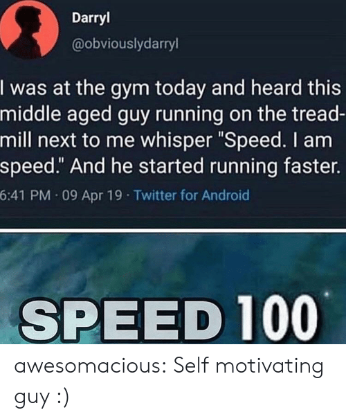 "Android, Gym, and Tumblr: Darryl  @obviouslydarryl  I was at the gym today and heard this  middle aged guy running on the tread-  mill next to me whisper ""Speed. I am  speed."" And he started running faster.  6:41 PM 09 Apr 19 Twitter for Android  SPEED 100 awesomacious:  Self motivating guy :)"