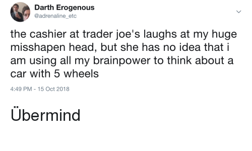 joes: Darth Erogenous  @adrenaline etc  the cashier at trader joe's laughs at my huge  misshapen head, but she has no idea that i  am using all my brainpower to think about a  car with 5 wheels  4:49 PM-15 Oct 2018 Übermind