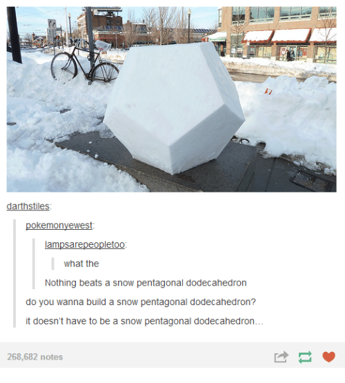 Do You Wanna Build: darthstiles  okemonyewest  ampsarepeopletoo  what the  Nothing beats a snow pentagonal d  do you wanna build a snow pentagonal d  it doesn't have to be a snow pentagonal dodecahedron...  268,682 notes