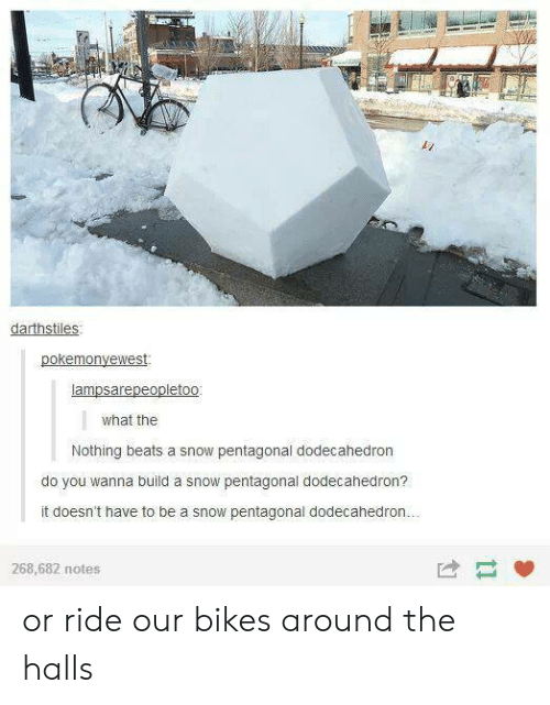 Do You Wanna Build: darthstiles  what the  Nothing beats a snow pentagonal dodecahedron  do you wanna build a snow pentagonal dodecahedron?  it doesn't have to be a snow pentagonal dodecahedrorn  268,682 notes or ride our bikes around the halls