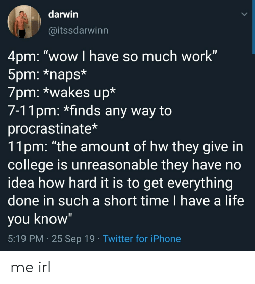 "College, Iphone, and Life: darwin  @itssdarwinn  4pm: ""wow I have so much work""  5pm: *naps*  7pm: *wakes up*  7-11pm: *finds any way to  procrastinate*  11pm: ""the amount of hw they give in  college is unreasonable they have no  idea how hard it is to get everything  done in such a short time I have a life  you know""  5:19 PM 25 Sep 19 Twitter for iPhone me irl"