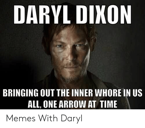 Daryl Dixon Memes: DARYL DIKON  BRINGING OUT THE INNER WHORE IN US  ALL, ONE ARROW AT TIME Memes With Daryl