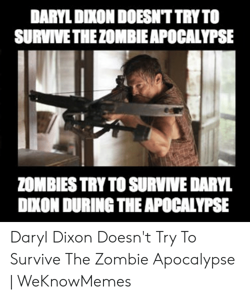 Daryl Dixon Memes: DARYL DIXON DOESN'T TRYTO  SURVIVE THEZOMBIEAPOCALYPSE  ZOMBIES TRY TO SURVIVE DARYL  DXON DURING THE APOCALYPSE Daryl Dixon Doesn't Try To Survive The Zombie Apocalypse | WeKnowMemes