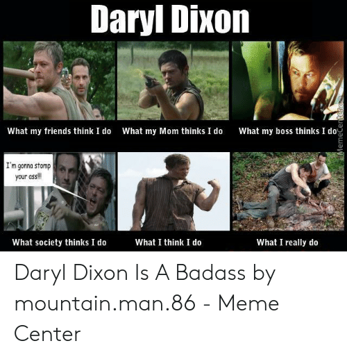 Daryl Dixon Memes: Daryl Dixon  What my friends think I do What my Mom thinks I do What my boss thinks o  I'm gonna stomp  your ass!  What I think I do  What society thinks I do  What I really do Daryl Dixon Is A Badass by mountain.man.86 - Meme Center