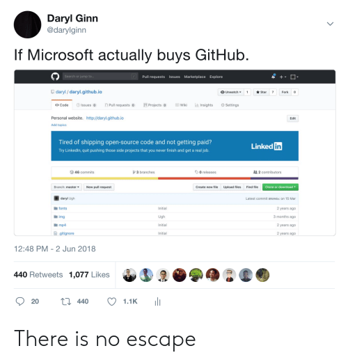 linked in: Daryl Ginn  @darylginn  If Microsoft actually buys GitHub  Search or jump t  Pull requests Issues Marketplace Explore  daryl/ daryl.github.io  OUnwatch ▼ 1 ★Star 7 Fork  <> Code  Issues Pull requests Projects oWiki Insights  Settings  Personal website. http://daryl.github.io  Edit  Add topics  Tired of shipping open-source code and not getting paid?  Try Linkedln, quit pushing those side projects that you never finish and get a real job  Linked  in  46 commits  3 branches  O releases  2 contributors  Branch: master  New pull request  Create new file  Upload files  Find file  Clone or download  daryl Ugh  fonts  img  mp4  Latest commit 89b94bc on 15 Mar  Initial  2 years ago  3 months ago  2 years ago  2 years ago  Initial  ョ.gitignore  Initial  12:48 PM - 2 Jun 2018  440 Retweets 1,077 Likes There is no escape