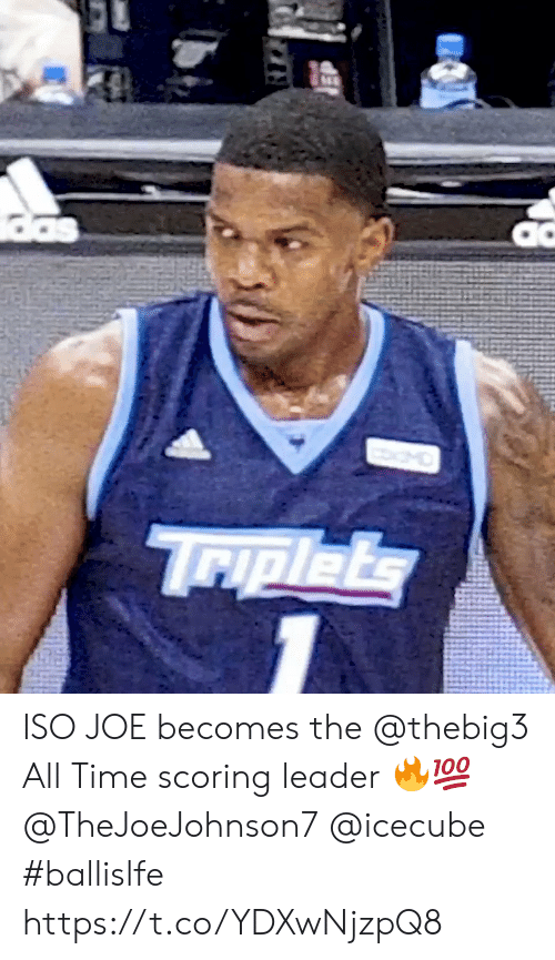 Memes, Time, and 🤖: das  MO  Triplets ISO JOE becomes the @thebig3 All Time scoring leader 🔥💯 @TheJoeJohnson7 @icecube #ballislfe https://t.co/YDXwNjzpQ8