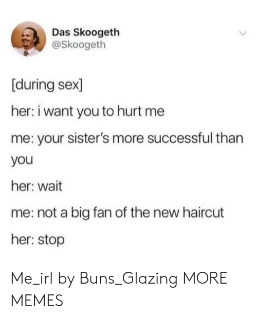 Dank, Haircut, and Memes: Das Skoogeth  @Skoogeth  [during sex  her: i want you to hurt me  me: your sister's more successful than  you  her: wait  me: not a big fan of the new haircut  her: stop Me_irl by Buns_Glazing MORE MEMES