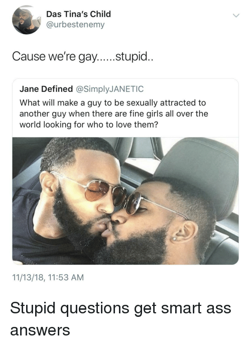 Ass, Girls, and Love: Das Tina's Child  @urbestenemy  Cause we're gay....stupid..  Jane Defined @SimplyJANETIC  What will make a guy to be sexually attracted to  another guy when there are fine girls all over the  world looking for who to love them?  11/13/18, 11:53 AM Stupid questions get smart ass answers