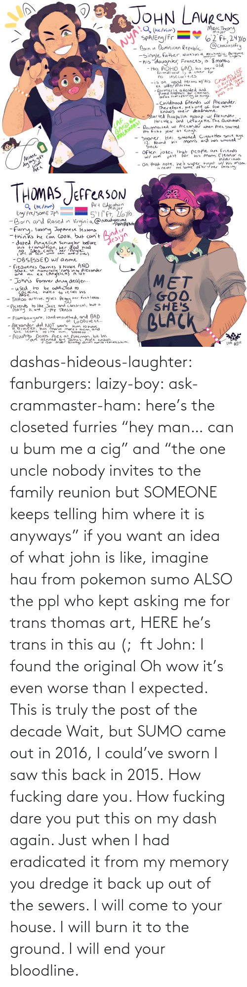 "From: dashas-hideous-laughter:  fanburgers:   laizy-boy:   ask-crammaster-ham:   here's the closeted furries ""hey man… can u bum me a cig"" and ""the one uncle nobody invites to the family reunion but SOMEONE keeps telling him where it is anyways""   if you want an idea of what john is like, imagine hau from pokemon sumo ALSO the ppl who kept asking me for trans thomas art, HERE he's trans in this au (;  ft John:    I found the original     Oh wow it's even worse than I expected. This is truly the post of the decade    Wait, but SUMO came out in 2016, I could've sworn I saw this back in 2015.    How fucking dare you. How fucking dare you put this on my dash again. Just when I had eradicated it from my memory you dredge it back up out of the sewers. I will come to your house. I will burn it to the ground. I will end your bloodline."