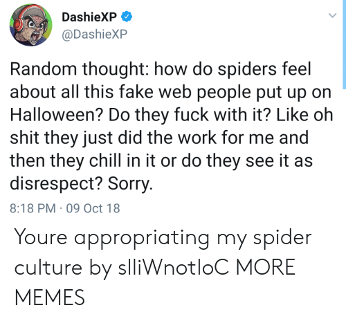 Disrespecting: DashieXP  @DashieXP  Random thought: how do spiders feel  about all this fake web people put up on  Halloween? Do they fuck with it? Like oh  shit they just did the work for me and  then they chill in it or do they see it as  disrespect? Sorry  8:18 PM 09 Oct 18 Youre appropriating my spider culture by slliWnotloC MORE MEMES