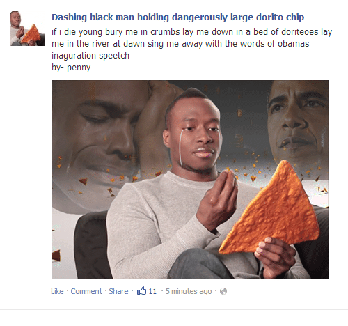 Obama, Black, and Dawn: Dashing black man holding dangerously large dorito chip  if i die young bury me in crumbs lay me down in a bed of doriteoes lay  me in the river at dawn sing me away with the words of  inaguration speetch  by- penny  obama  Like . Comment. Share .-ל 11-5 minutes ago . @