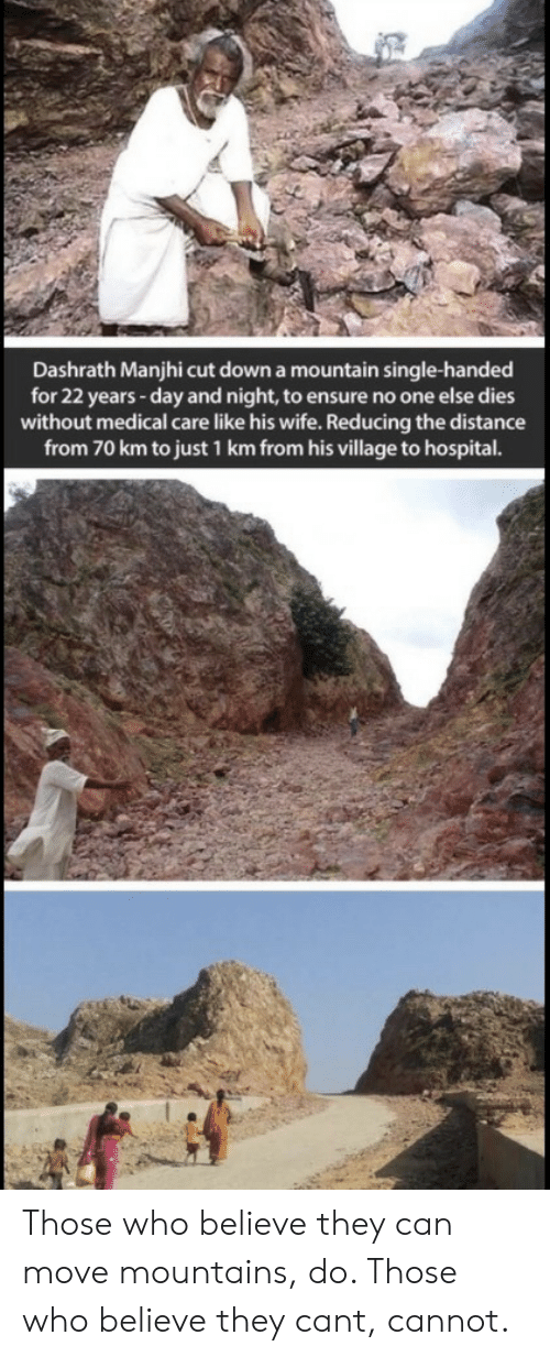 Ensure, Hospital, and Wife: Dashrath Manjhi cut down a mountain single-handed  for 22 years -day and night, to ensure no one else dies  without medical care like his wife. Reducing the distance  from 70 km to just 1 km from his village to hospital. Those who believe they can move mountains, do. Those who believe they cant, cannot.