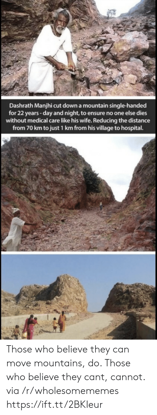 Ensure, Hospital, and Wife: Dashrath Manjhi cut down a mountain single-handed  for 22 years -day and night, to ensure no one else dies  without medical care like his wife. Reducing the distance  from 70 km to just 1 km from his village to hospital. Those who believe they can move mountains, do. Those who believe they cant, cannot. via /r/wholesomememes https://ift.tt/2BKIeur