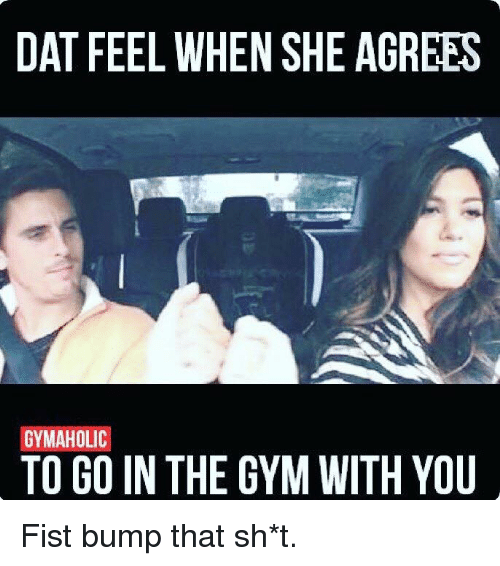 Fist Bumping: DAT FEEL WHEN SHE AGREES  GYMAHOLIC  TO GO IN THE GYM WITH YOU Fist bump that sh*t.