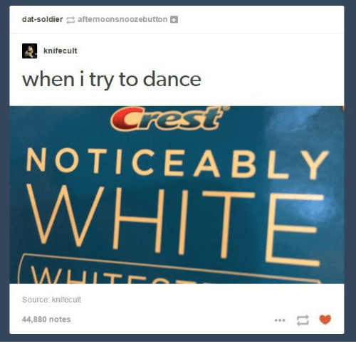 Noticeably: dat-soldierafternoonsnoozebutton+  knifecult  when i try to dance  NOTICEABLY  WHITE  Source: knifecult  44,880 notes