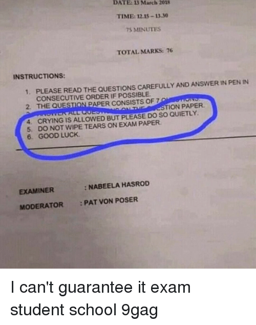 9gag, Crying, and Memes: DATE: 3 March 2018  TIME: 12.15-13.30  75 MINUTES  TOTALMARKS:76  INSTRUCTIONS:  1,  PLEASE READ THE QUESTIONS CAREFULLY AND ANSWER IN PENIN  CONSECUTIVE ORDER IF POSSIBLE  2. THE QUESTION PAPER CONSISTS OF 7  STION PAPER  4. CRYING IS ALLOWED BUT PLEASE DO SO QUIETLY.  5, DO NOT WIPE TEARS ON EXAM PAPER  6. GOOD LUCK  EXAMINER  : NABEELA HASROD  MODERATOR PAT VON POSER I can't guarantee it⠀ exam student school 9gag