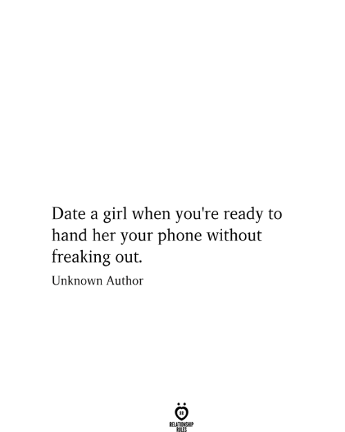 Phone, Date, and Girl: Date a girl when you're ready to  hand her your phone without  freaking out.  Unknown Author  RELATIONSHIP  RULES  :