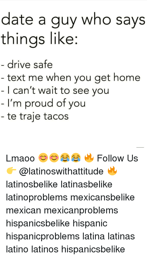 Latinos, Memes, and Date: date a guy who says  thinas like:  drive safe  text me when you get home    can't wait to see you  I'm proud of you  te traje tacos Lmaoo 😊😊😂😂 🔥 Follow Us 👉 @latinoswithattitude 🔥 latinosbelike latinasbelike latinoproblems mexicansbelike mexican mexicanproblems hispanicsbelike hispanic hispanicproblems latina latinas latino latinos hispanicsbelike