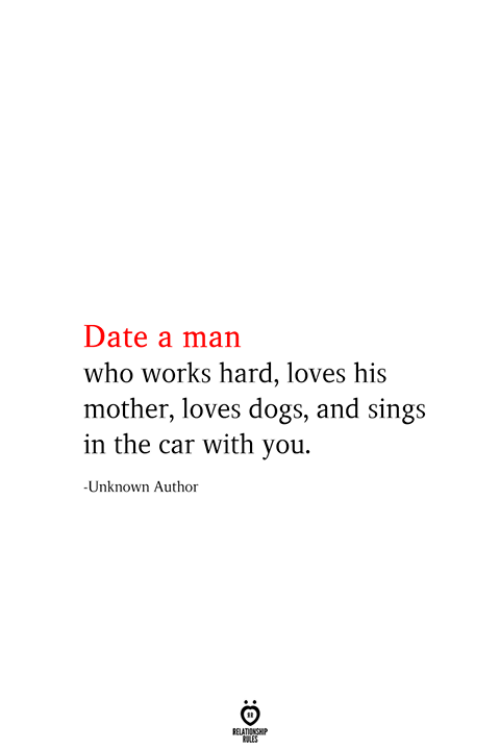 Dogs, Date, and Car: Date a man  who works hard, loves his  mother, loves dogs, and sings  in the car with you  -Unknown Author  RELATIONSHIP  ES