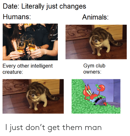 creature: Date: Literally just changes  Humans:  Animals:  Gym club  Every other intelligent  creature:  owners: I just don't get them man