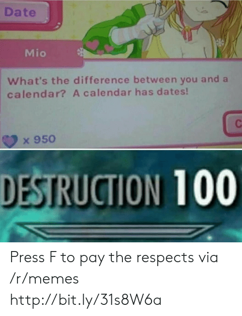 Calendar: Date  Mio  What's the difference between you and a  calendar? A calendar has dates!  x 950  DESTRUCTION 100 Press F to pay the respects via /r/memes http://bit.ly/31s8W6a